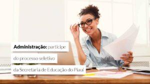 Seletivo da Seduc-PI amplia concorrência para administradores