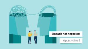 Empatia corporativa: como anda a sua capacidade de se colocar no lugar do outro?